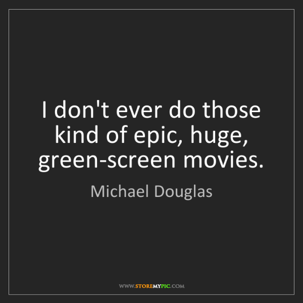 Michael Douglas: I don't ever do those kind of epic, huge, green-screen...