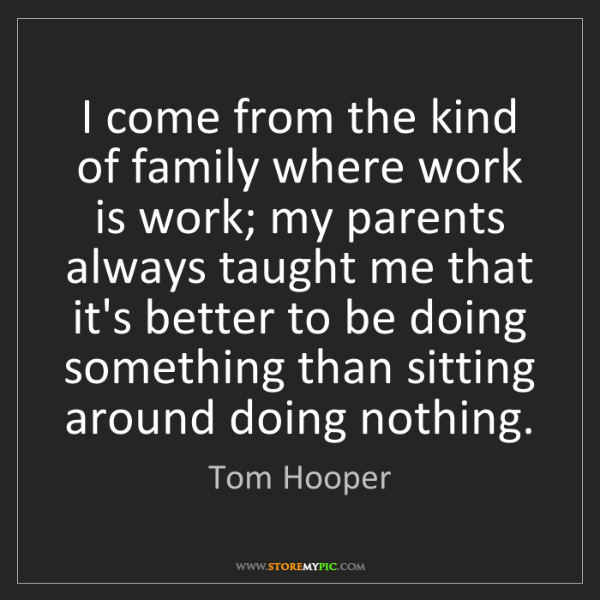 Tom Hooper: I come from the kind of family where work is work; my...