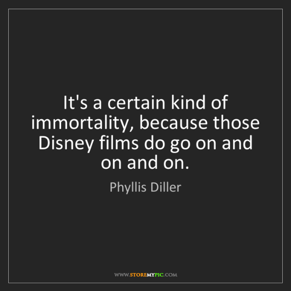 Phyllis Diller: It's a certain kind of immortality, because those Disney...