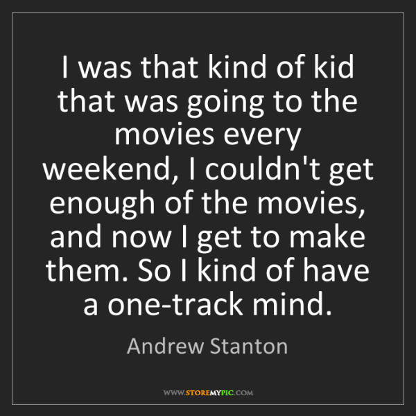 Andrew Stanton: I was that kind of kid that was going to the movies every...