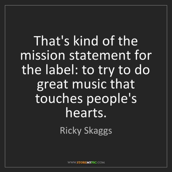 Ricky Skaggs: That's kind of the mission statement for the label: to...