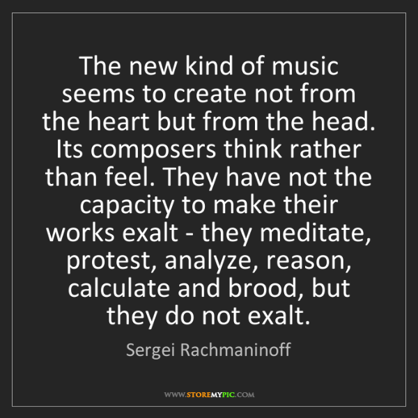Sergei Rachmaninoff: The new kind of music seems to create not from the heart...