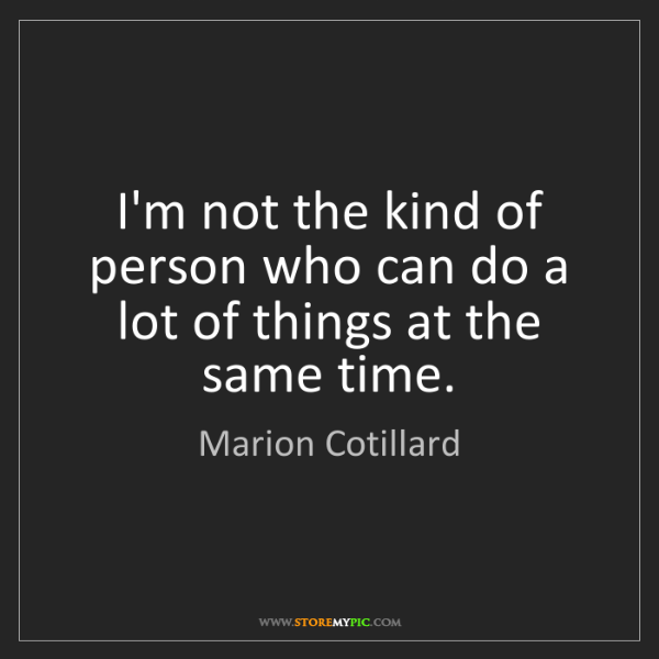 Marion Cotillard: I'm not the kind of person who can do a lot of things...
