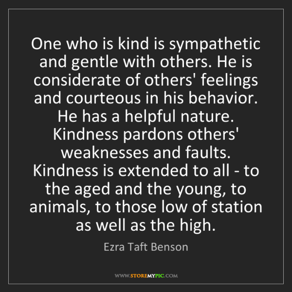 Ezra Taft Benson: One who is kind is sympathetic and gentle with others....