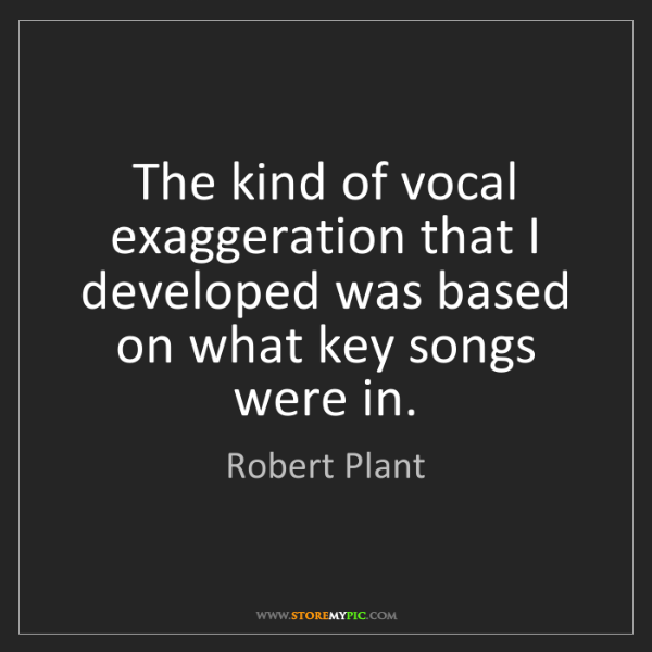 Robert Plant: The kind of vocal exaggeration that I developed was based...