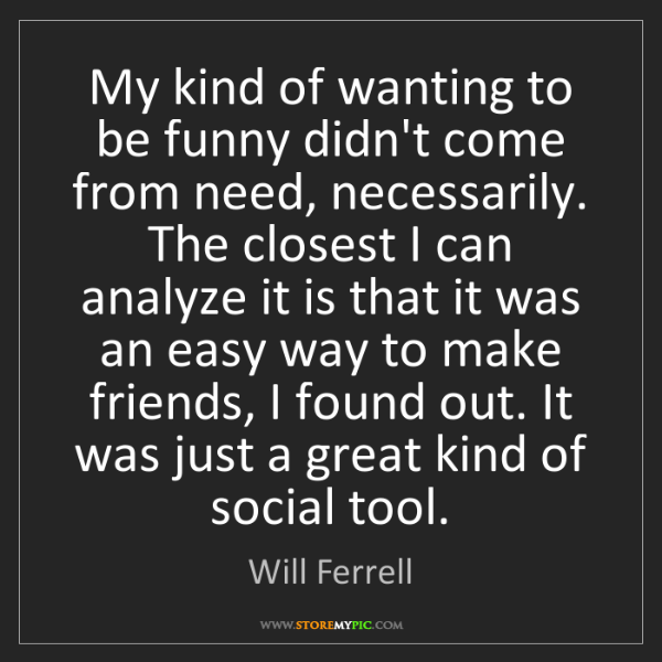 Will Ferrell: My kind of wanting to be funny didn't come from need,...