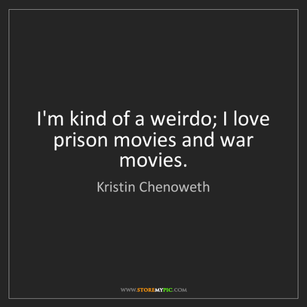 Kristin Chenoweth: I'm kind of a weirdo; I love prison movies and war movies.