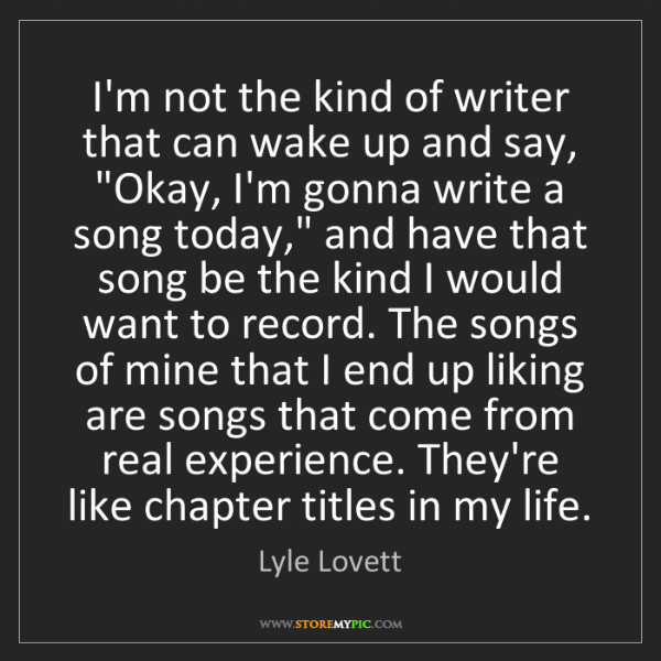 Lyle Lovett: I'm not the kind of writer that can wake up and say,...