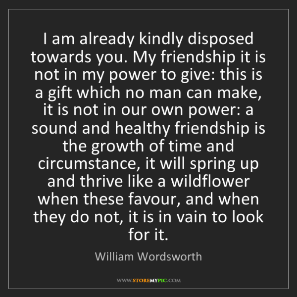 William Wordsworth: I am already kindly disposed towards you. My friendship...