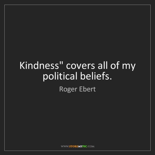 """Roger Ebert: Kindness"""" covers all of my political beliefs."""