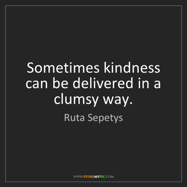 Ruta Sepetys: Sometimes kindness can be delivered in a clumsy way.