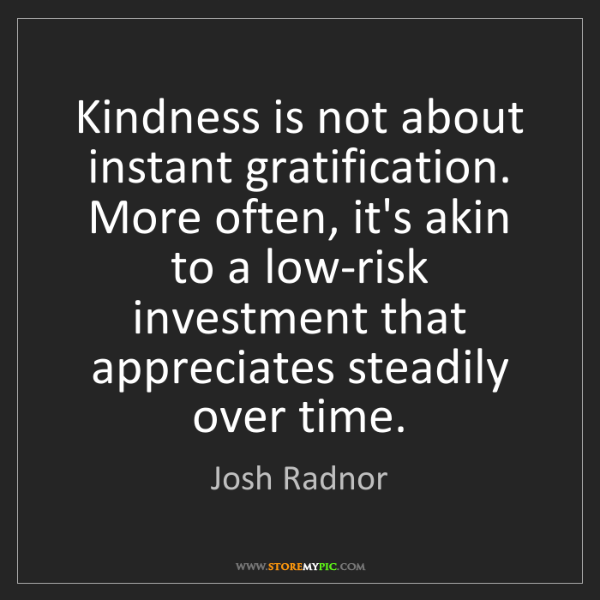 Josh Radnor: Kindness is not about instant gratification. More often,...