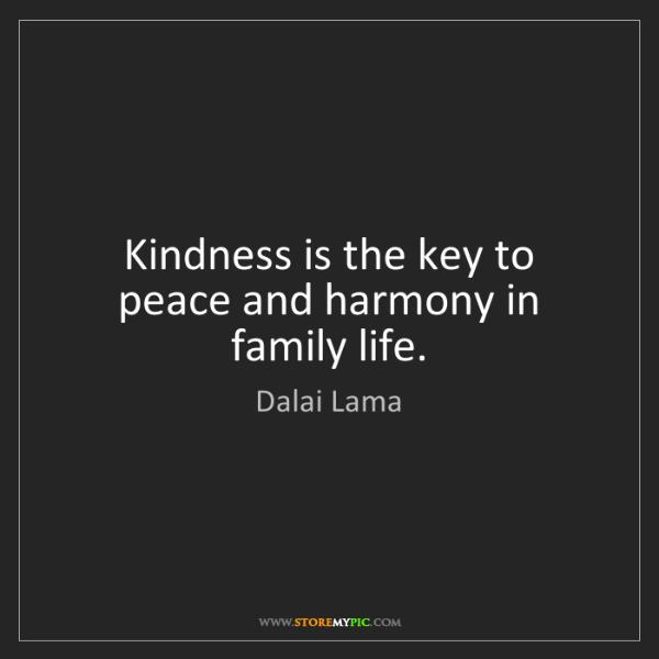 Dalai Lama: Kindness is the key to peace and harmony in family life.