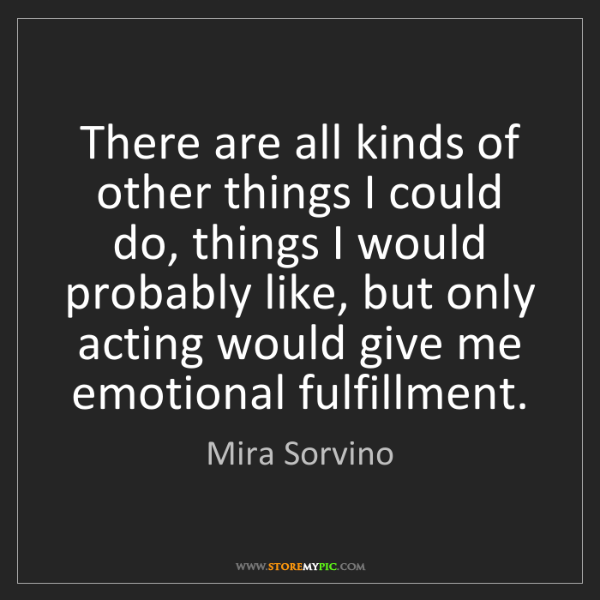 Mira Sorvino: There are all kinds of other things I could do, things...