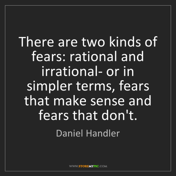 Daniel Handler: There are two kinds of fears: rational and irrational-...