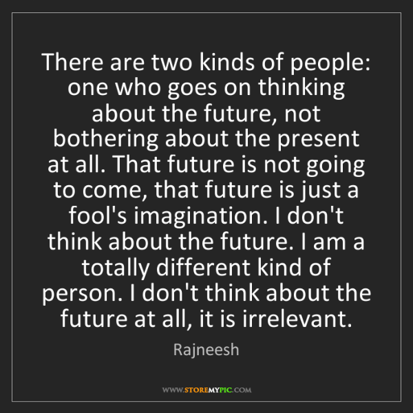 Rajneesh: There are two kinds of people: one who goes on thinking...