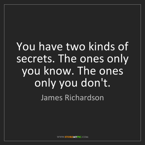 James Richardson: You have two kinds of secrets. The ones only you know....