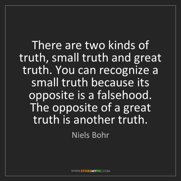Niels Bohr: There are two kinds of truth, small truth and great truth....