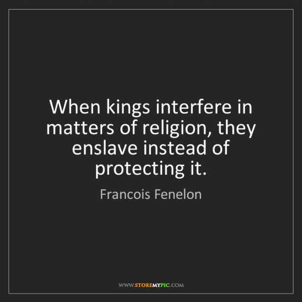 Francois Fenelon: When kings interfere in matters of religion, they enslave...