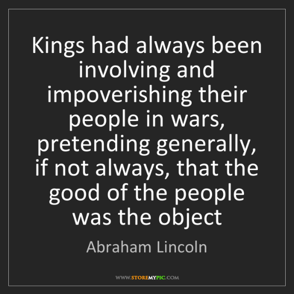 Abraham Lincoln: Kings had always been involving and impoverishing their...