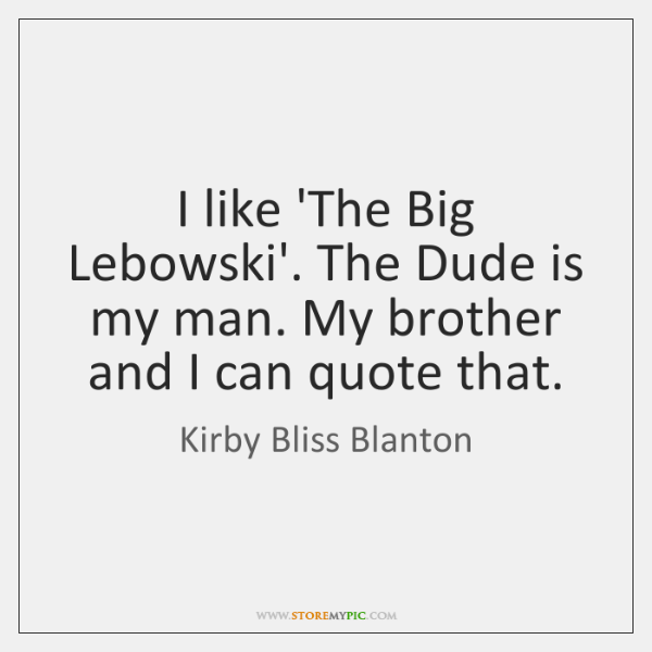 I like 'The Big Lebowski'. The Dude is my man. My brother ...