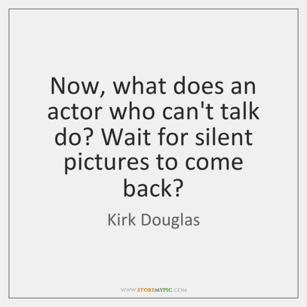 Now, what does an actor who can't talk do? Wait for silent ...