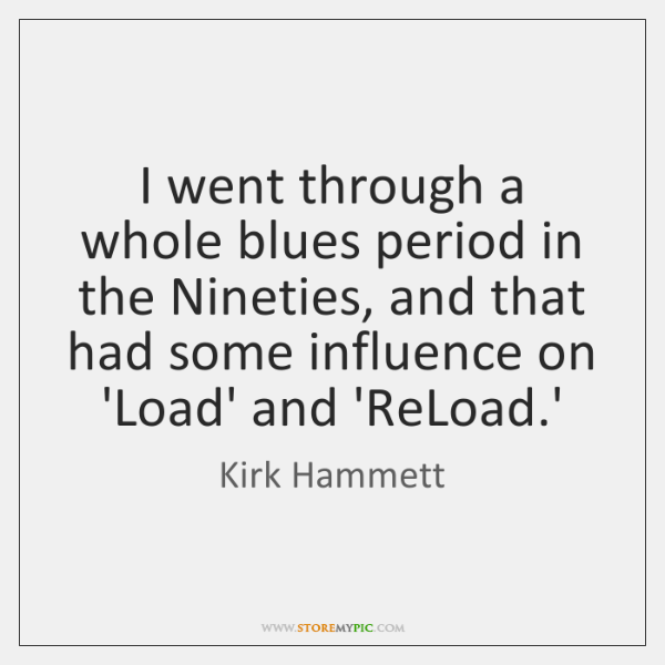 I went through a whole blues period in the Nineties, and that ...