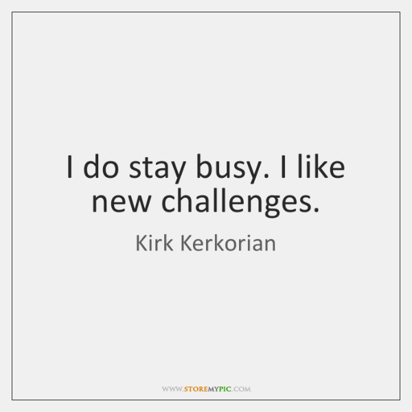 I do stay busy. I like new challenges.
