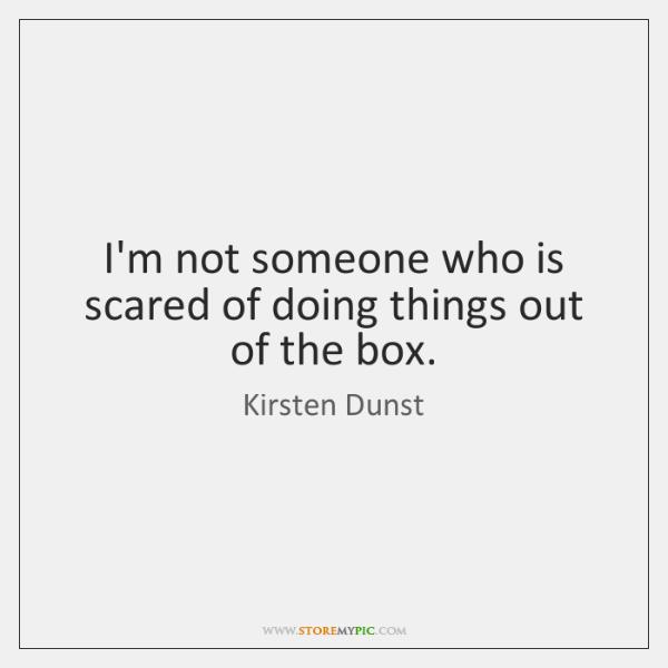 I'm not someone who is scared of doing things out of the ...