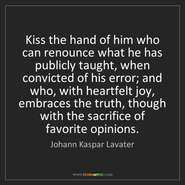 Johann Kaspar Lavater: Kiss the hand of him who can renounce what he has publicly...