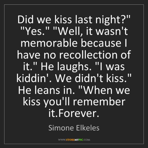 "Simone Elkeles: Did we kiss last night?"" ""Yes."" ""Well, it wasn't memorable..."