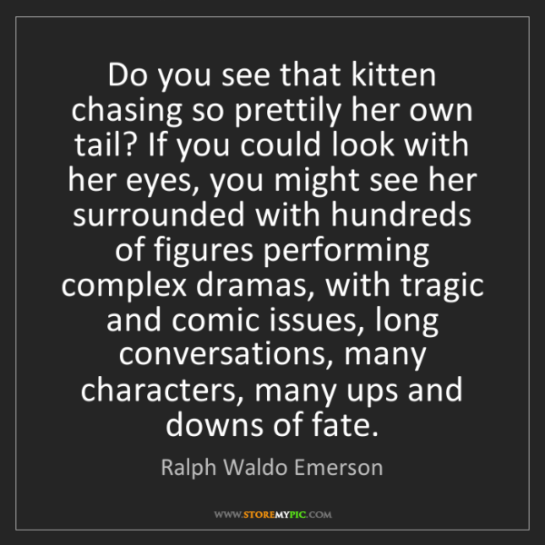 Ralph Waldo Emerson: Do you see that kitten chasing so prettily her own tail?...