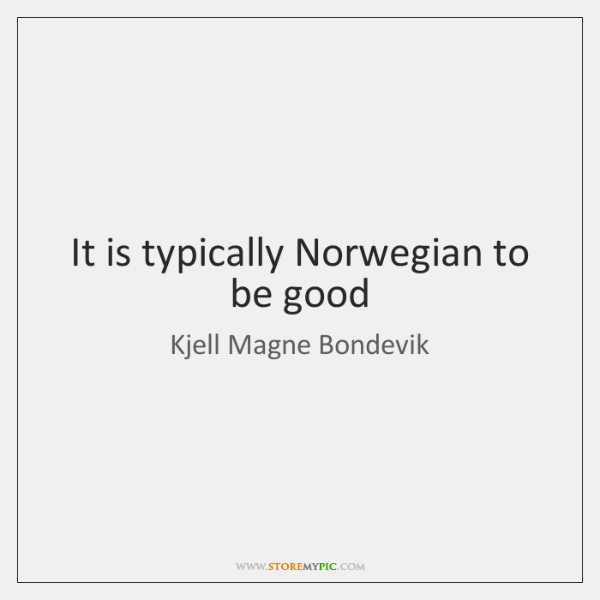 It is typically Norwegian to be good