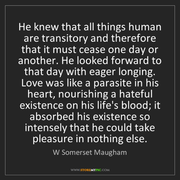 W Somerset Maugham: He knew that all things human are transitory and therefore...