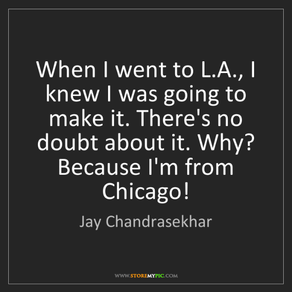 Jay Chandrasekhar: When I went to L.A., I knew I was going to make it. There's...