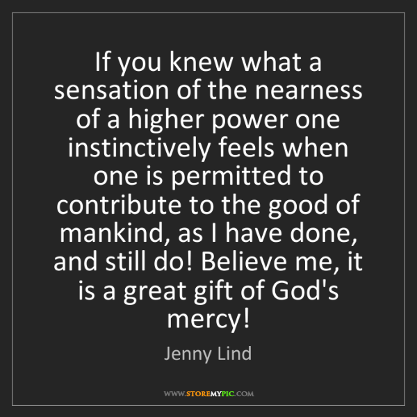 Jenny Lind: If you knew what a sensation of the nearness of a higher...