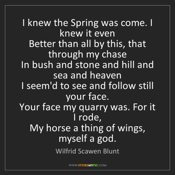 Wilfrid Scawen Blunt: I knew the Spring was come. I knew it even   Better than...
