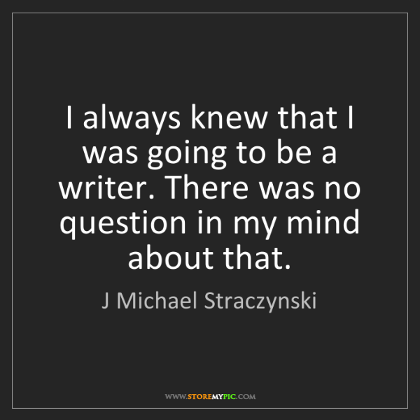 J Michael Straczynski: I always knew that I was going to be a writer. There...