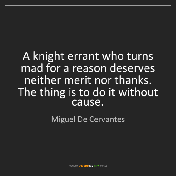 Miguel De Cervantes: A knight errant who turns mad for a reason deserves neither...