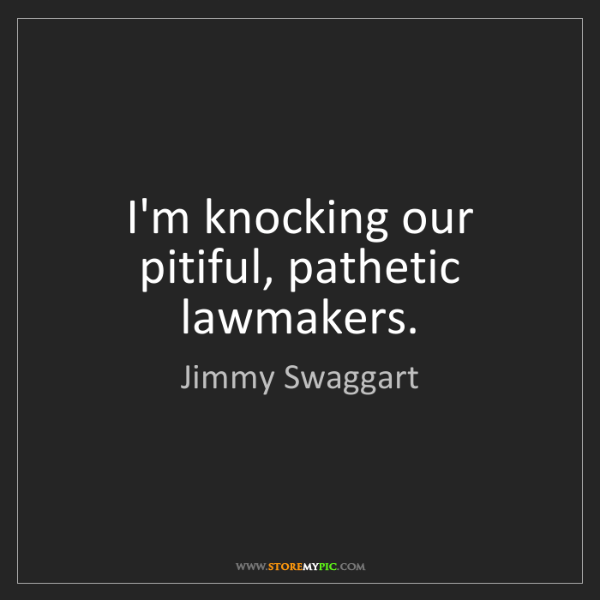 Jimmy Swaggart: I'm knocking our pitiful, pathetic lawmakers.