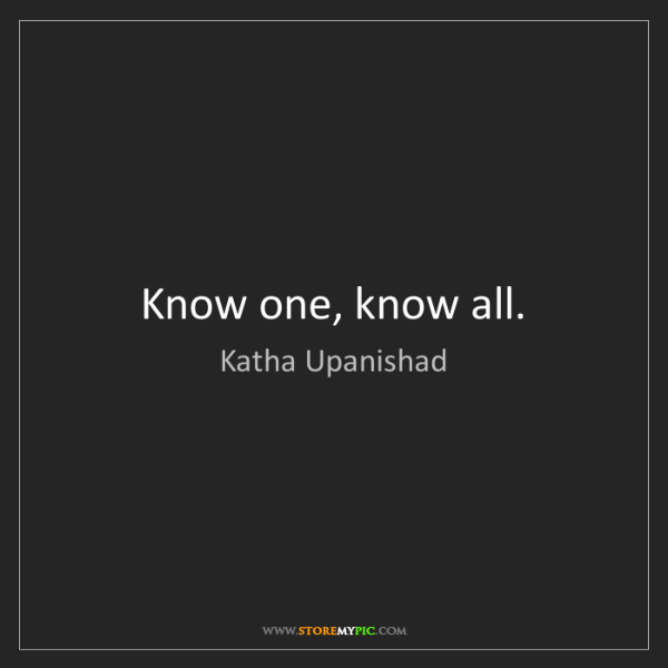 Katha Upanishad: Know one, know all.