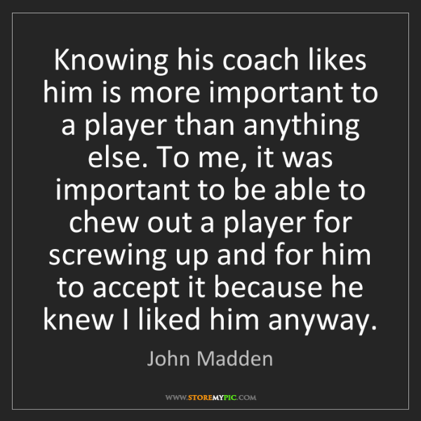 John Madden: Knowing his coach likes him is more important to a player...