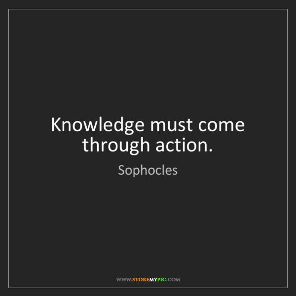 Sophocles: Knowledge must come through action.