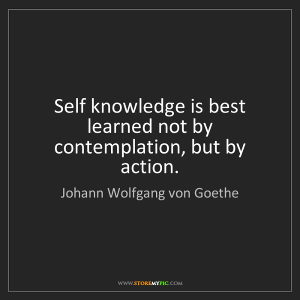 Johann Wolfgang von Goethe: Self knowledge is best learned not by contemplation,...