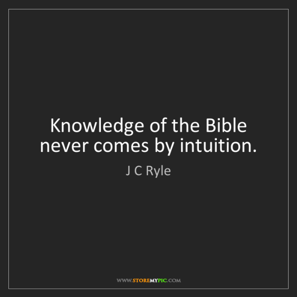 J C Ryle: Knowledge of the Bible never comes by intuition.