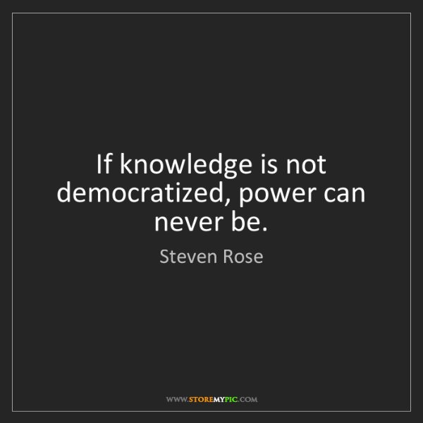 Steven Rose: If knowledge is not democratized, power can never be.