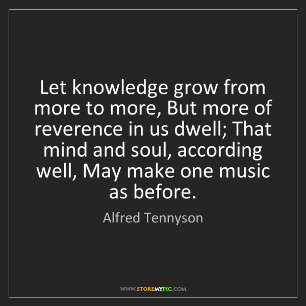 Alfred Tennyson: Let knowledge grow from more to more, But more of reverence...