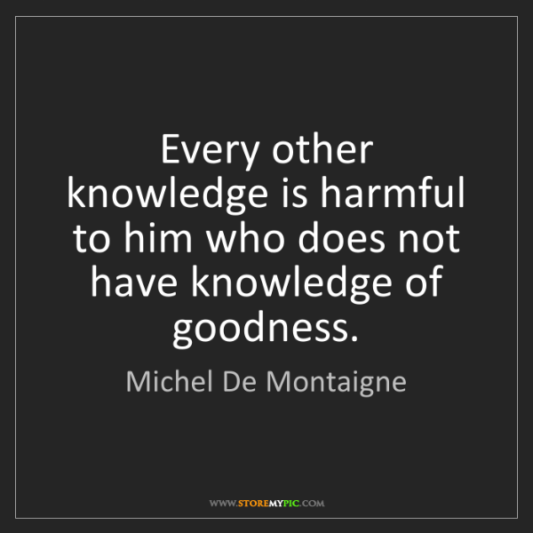 Michel De Montaigne: Every other knowledge is harmful to him who does not...