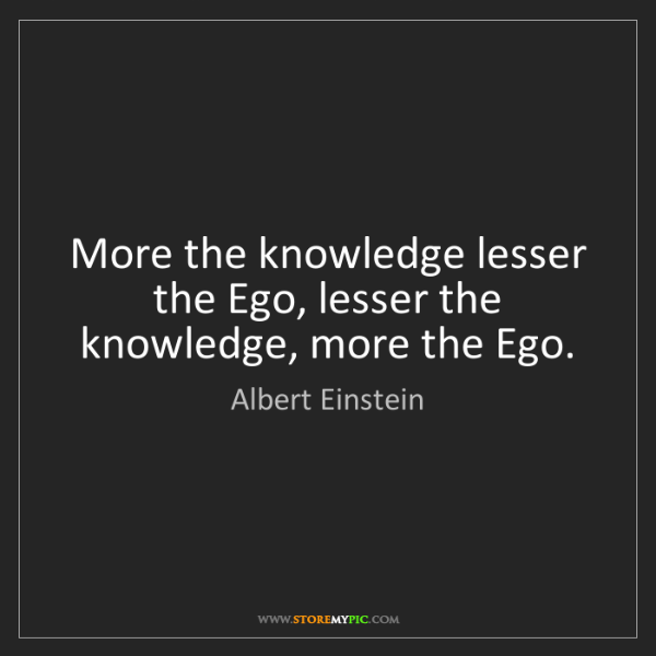 Albert Einstein: More the knowledge lesser the Ego, lesser the knowledge,...
