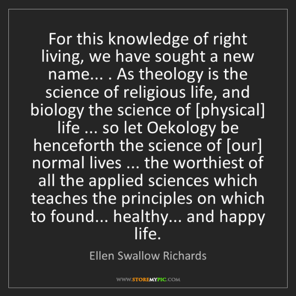 Ellen Swallow Richards: For this knowledge of right living, we have sought a...
